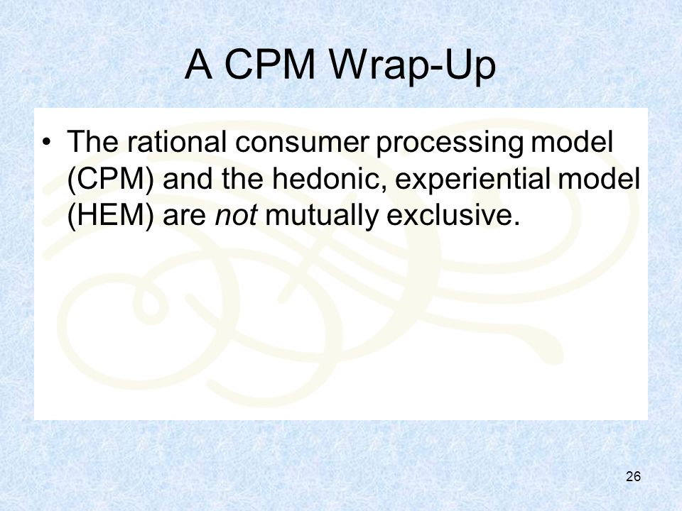 26 A CPM Wrap-Up The rational consumer processing model (CPM) and the hedonic, experiential model (HEM) are not mutually exclusive.