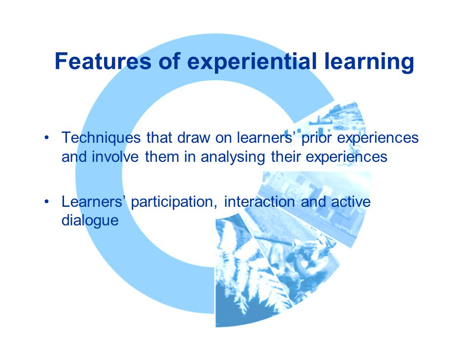 Features of experiential learning Techniques that draw on learners' prior experiences and involve them in analysing their experiences Learners' participation, interaction and active dialogue