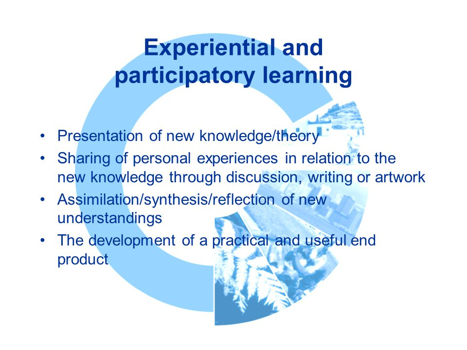 Experiential and participatory learning Presentation of new knowledge/theory Sharing of personal experiences in relation to the new knowledge through discussion, writing or artwork Assimilation/synthesis/reflection of new understandings The development of a practical and useful end product