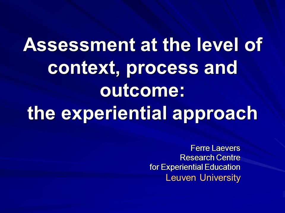 Assessment at the level of context, process and outcome: the experiential approach Ferre Laevers Research Centre for Experiential Education Leuven Uni