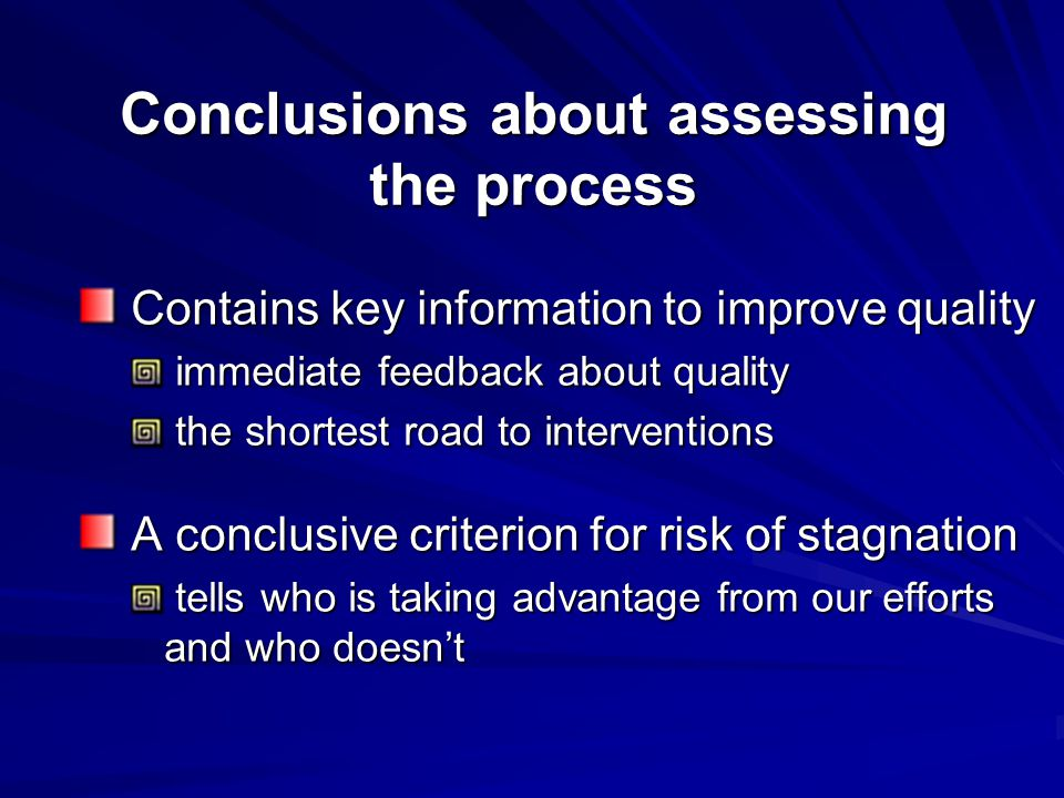Conclusions about assessing the process Contains key information to improve quality Contains key information to improve quality immediate feedback about quality immediate feedback about quality the shortest road to interventions the shortest road to interventions A conclusive criterion for risk of stagnation A conclusive criterion for risk of stagnation tells who is taking advantage from our efforts and who doesn't tells who is taking advantage from our efforts and who doesn't