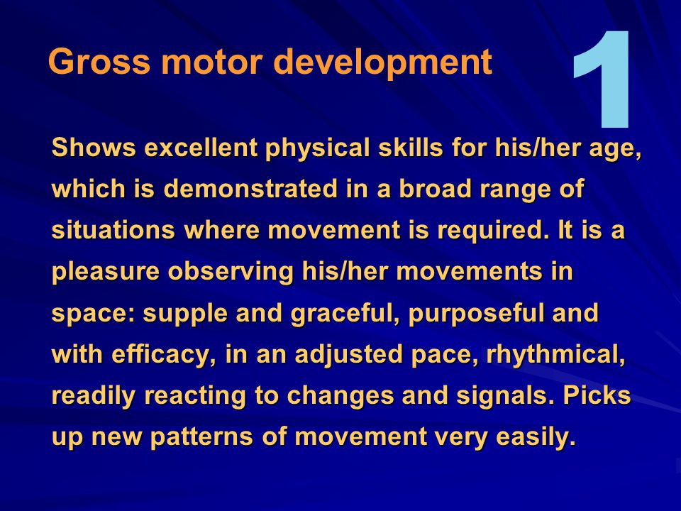 Shows excellent physical skills for his/her age, which is demonstrated in a broad range of situations where movement is required. It is a pleasure obs