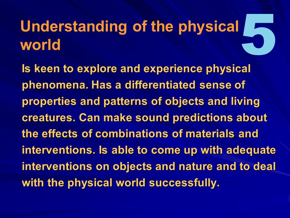Is keen to explore and experience physical phenomena.