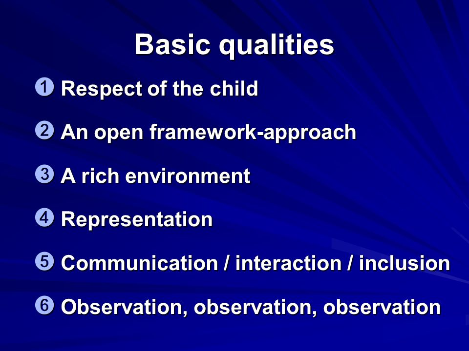 Basic qualities ➊ Respect of the child ➋ An open framework-approach ➌ A rich environment ➍ Representation ➎ Communication / interaction / inclusion ➏ Observation, observation, observation