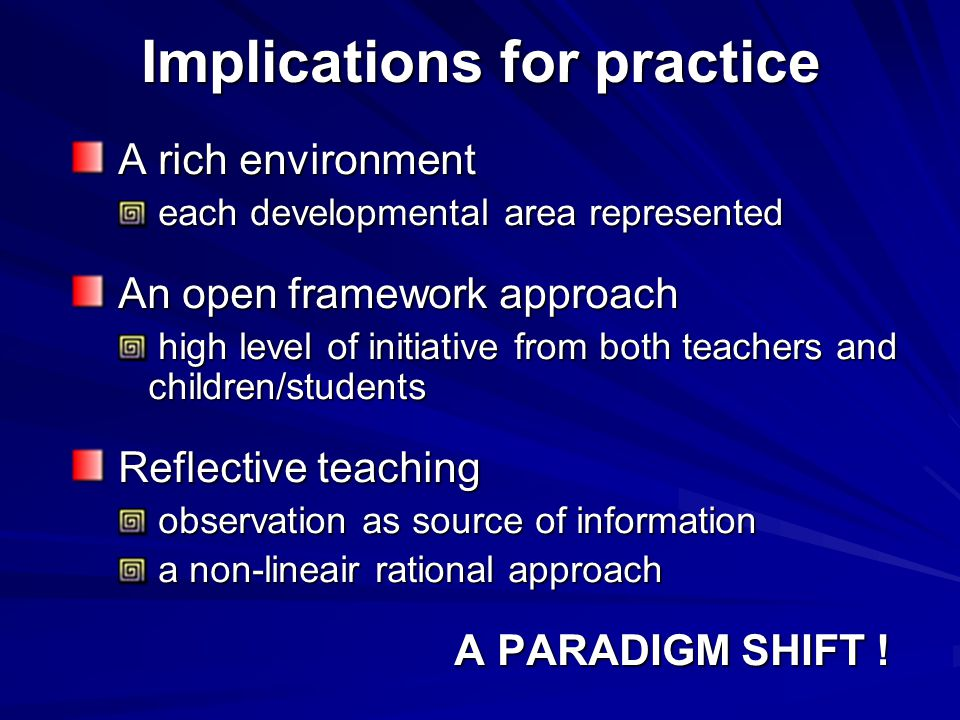 Implications for practice A rich environment A rich environment each developmental area represented each developmental area represented An open framework approach An open framework approach high level of initiative from both teachers and children/students high level of initiative from both teachers and children/students Reflective teaching Reflective teaching observation as source of information observation as source of information a non-lineair rational approach a non-lineair rational approach A PARADIGM SHIFT !