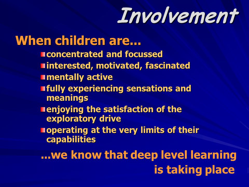 Involvement When children are... concentrated and focussed interested, motivated, fascinated mentally active fully experiencing sensations and meaning