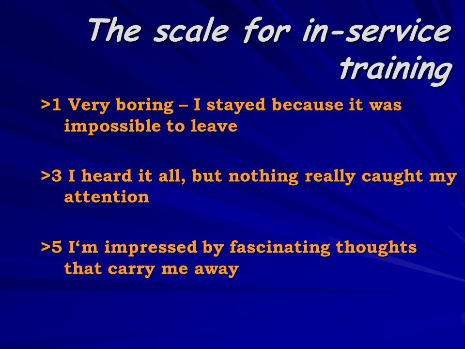 The scale for in-service training > 1 Very boring – I stayed because it was impossible to leave > 3 I heard it all, but nothing really caught my attention > 5 I'm impressed by fascinating thoughts that carry me away