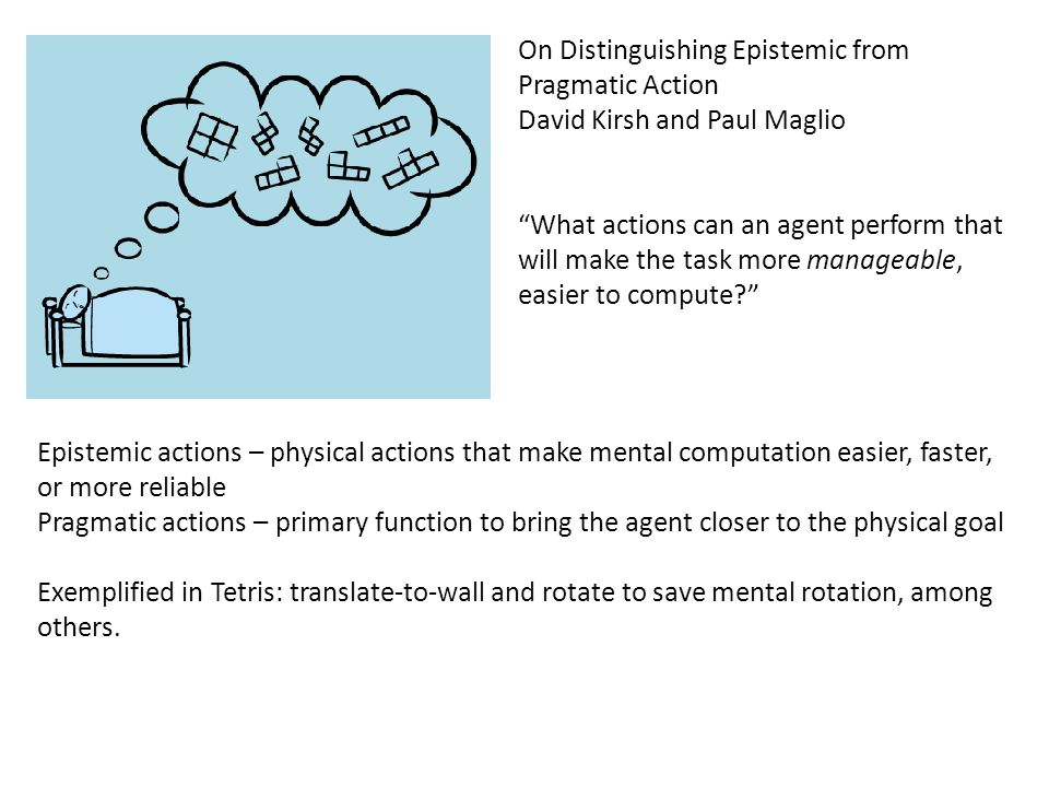 On Distinguishing Epistemic from Pragmatic Action David Kirsh and Paul Maglio What actions can an agent perform that will make the task more manageable, easier to compute? Epistemic actions – physical actions that make mental computation easier, faster, or more reliable Pragmatic actions – primary function to bring the agent closer to the physical goal Exemplified in Tetris: translate-to-wall and rotate to save mental rotation, among others.