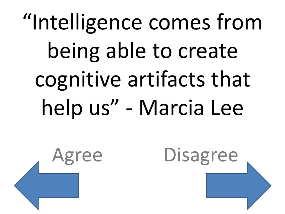 Intelligence comes from being able to create cognitive artifacts that help us - Marcia Lee AgreeDisagree