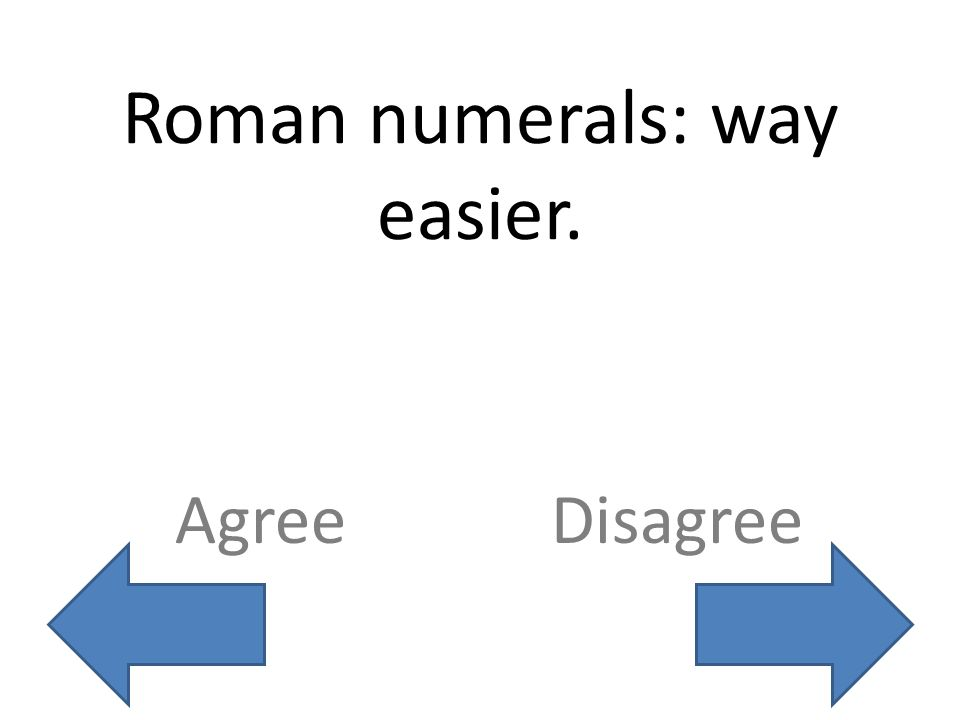 Roman numerals: way easier. AgreeDisagree