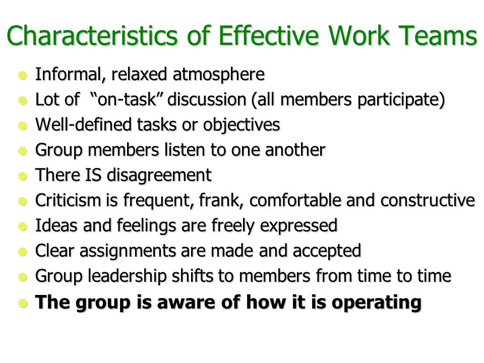 Characteristics of Effective Work Teams Informal, relaxed atmosphere Informal, relaxed atmosphere Lot of on-task discussion (all members participate) Lot of on-task discussion (all members participate) Well-defined tasks or objectives Well-defined tasks or objectives Group members listen to one another Group members listen to one another There IS disagreement There IS disagreement Criticism is frequent, frank, comfortable and constructive Criticism is frequent, frank, comfortable and constructive Ideas and feelings are freely expressed Ideas and feelings are freely expressed Clear assignments are made and accepted Clear assignments are made and accepted Group leadership shifts to members from time to time Group leadership shifts to members from time to time The group is aware of how it is operating The group is aware of how it is operating From Douglas McGregor, The Human Side of Enterprise, pp.