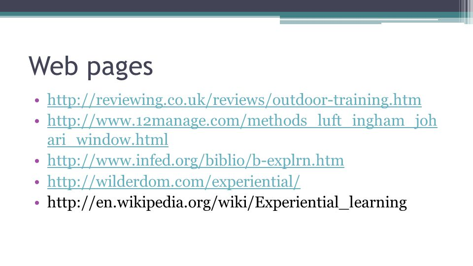 Web pages http://reviewing.co.uk/reviews/outdoor-training.htm http://www.12manage.com/methods_luft_ingham_joh ari_window.htmlhttp://www.12manage.com/methods_luft_ingham_joh ari_window.html http://www.infed.org/biblio/b-explrn.htm http://wilderdom.com/experiential/ http://en.wikipedia.org/wiki/Experiential_learning
