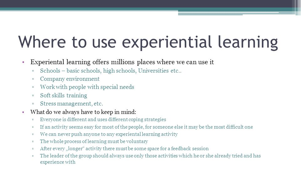 Where to use experiential learning Experiental learning offers millions places where we can use it ▫Schools – basic schools, high schools, Universities etc..