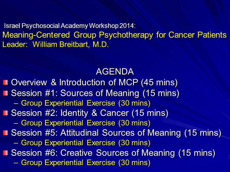 Meaning-Centered Group Psychotherapy Session Topics & Themes Session #1: Concepts & Sources of Meaning * Introductions to Intervention & Meaning Session #2: Cancer & Meaning * Identity – Before & After Cancer Diagnosis Session #3: Historical Sources of Meaning * Life as a Living Legacy (past-present-future) Session #4: Historical Sources of Meaning * Life as a Living Legacy (past-present-future) Session #5: Attitudinal Sources of Meaning * Encountering Life's Limitations * Encountering Life's Limitations Session #6: Creative Sources of Meaning * Actively Engaging in Life (via: creativity & responsibility) Session #7: Experiential Sources of Meaning * Connecting with Life (via: love, beauty & humor) Session #8: Transitions * Reflections & hopes for future