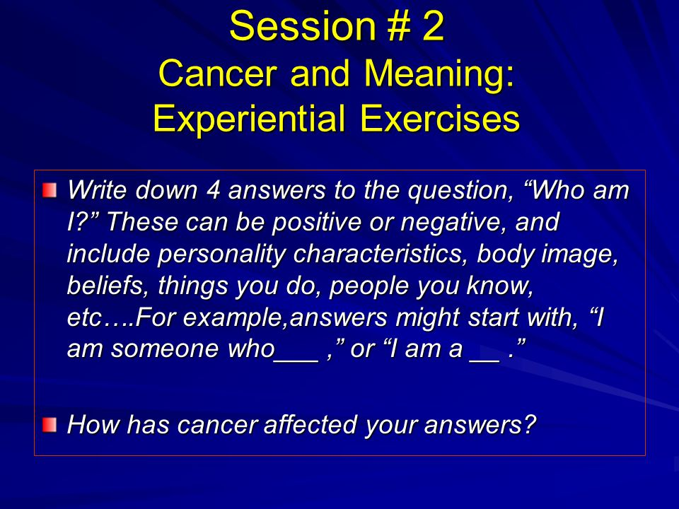 Session # 2 Cancer and Meaning: Experiential Exercises Write down 4 answers to the question, Who am I? These can be positive or negative, and include personality characteristics, body image, beliefs, things you do, people you know, etc….For example,answers might start with, I am someone who___, or I am a __. How has cancer affected your answers?