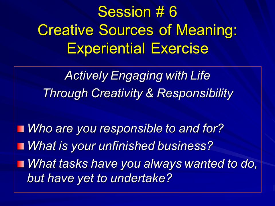 Session # 6 Creative Sources of Meaning: Experiential Exercise Actively Engaging with Life Through Creativity & Responsibility Who are you responsible to and for.