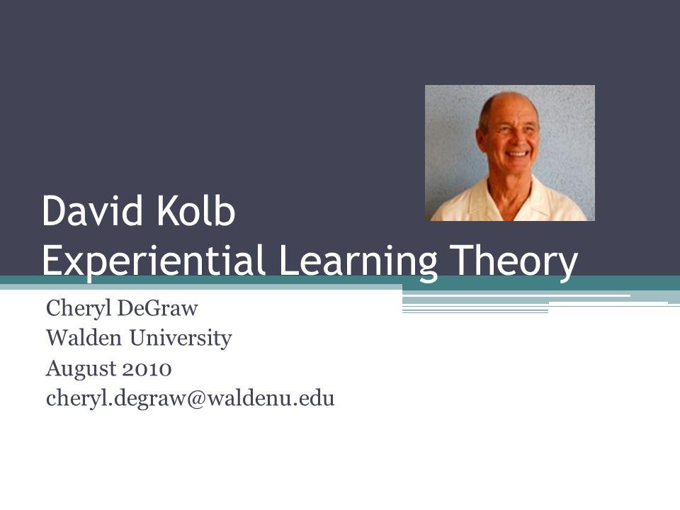 David Kolb Experiential Learning Theory Cheryl DeGraw Walden University August 2010 cheryl.degraw@waldenu.edu