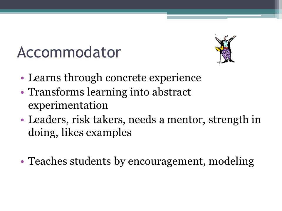 Accommodator Learns through concrete experience Transforms learning into abstract experimentation Leaders, risk takers, needs a mentor, strength in doing, likes examples Teaches students by encouragement, modeling