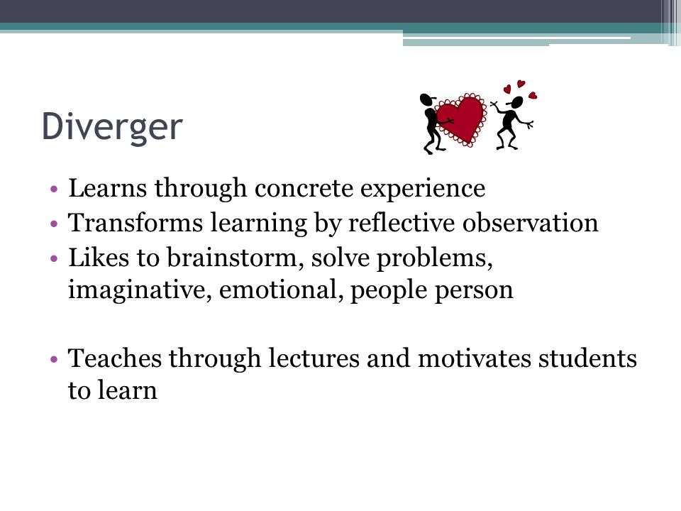 Diverger Learns through concrete experience Transforms learning by reflective observation Likes to brainstorm, solve problems, imaginative, emotional, people person Teaches through lectures and motivates students to learn
