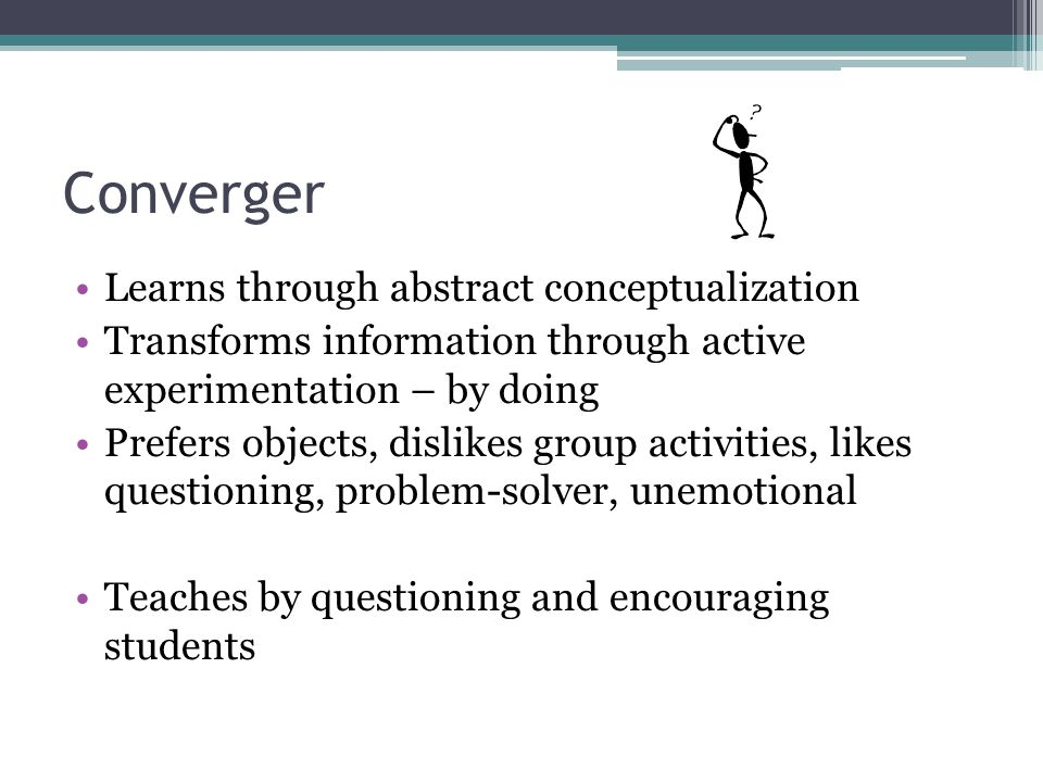 Converger Learns through abstract conceptualization Transforms information through active experimentation – by doing Prefers objects, dislikes group activities, likes questioning, problem-solver, unemotional Teaches by questioning and encouraging students