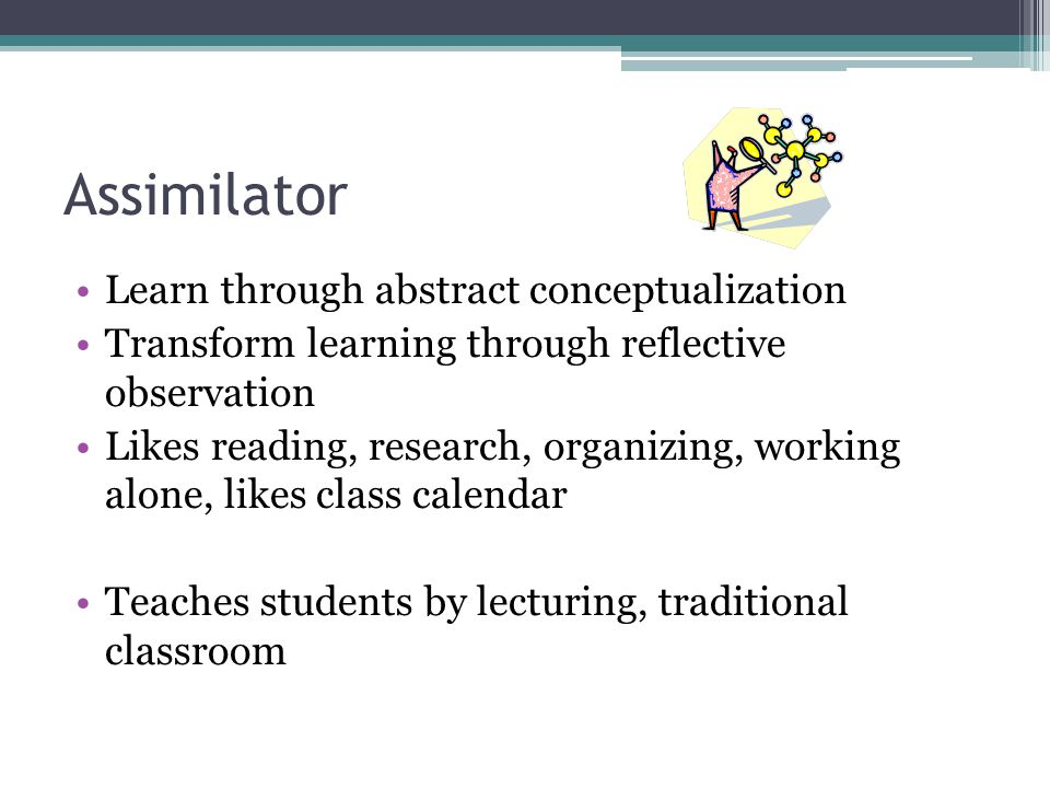 Assimilator Learn through abstract conceptualization Transform learning through reflective observation Likes reading, research, organizing, working alone, likes class calendar Teaches students by lecturing, traditional classroom