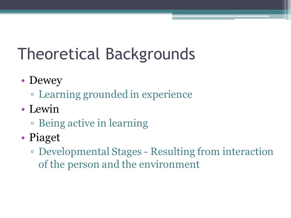 Theoretical Backgrounds Dewey ▫Learning grounded in experience Lewin ▫Being active in learning Piaget ▫Developmental Stages - Resulting from interaction of the person and the environment