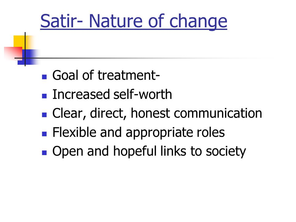 Satir- Nature of change Goal of treatment- Increased self-worth Clear, direct, honest communication Flexible and appropriate roles Open and hopeful li