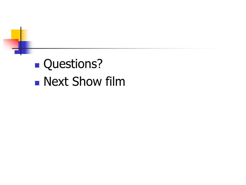 Questions? Next Show film