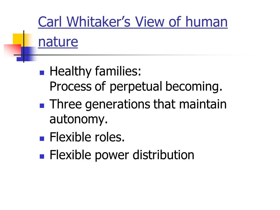 Carl Whitaker's View of human nature Healthy families: Process of perpetual becoming. Three generations that maintain autonomy. Flexible roles. Flexib