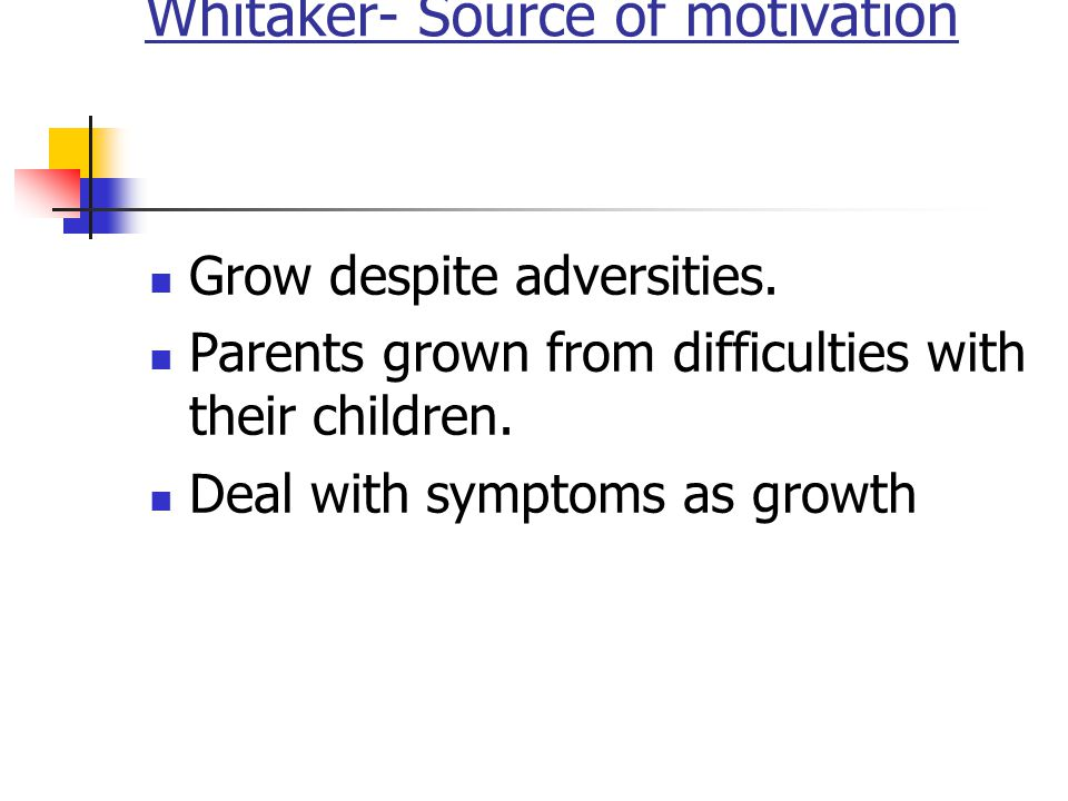 Whitaker- Source of motivation Grow despite adversities. Parents grown from difficulties with their children. Deal with symptoms as growth