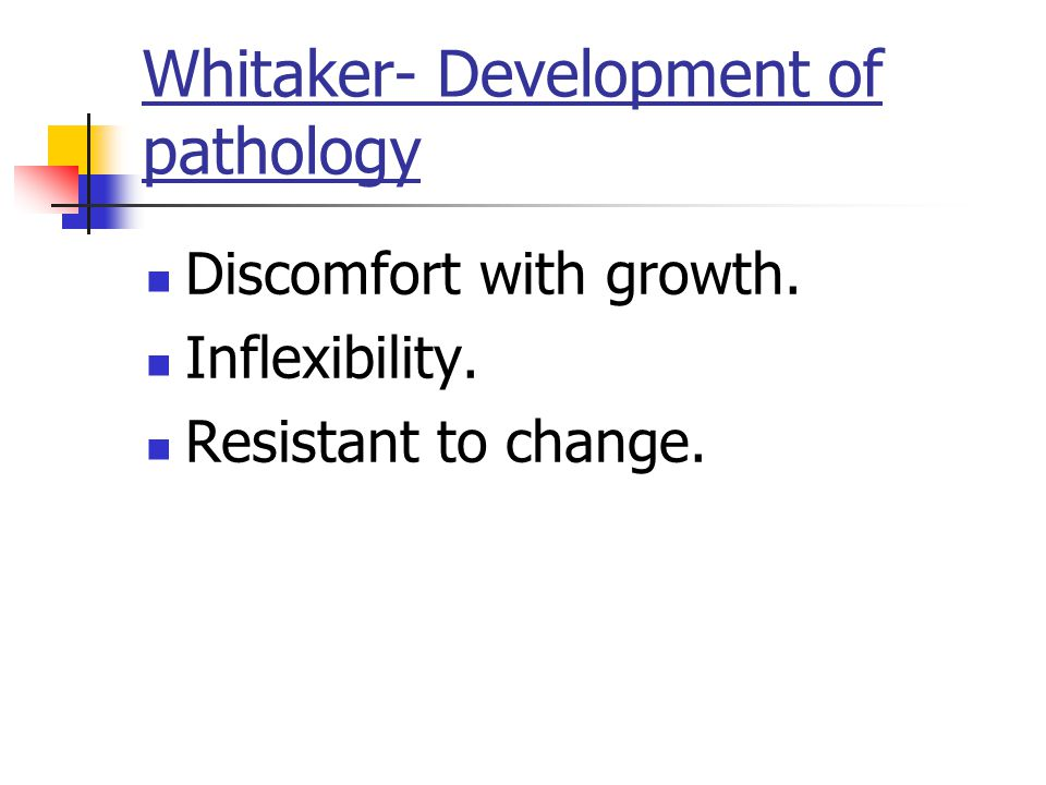 Whitaker- Development of pathology Discomfort with growth. Inflexibility. Resistant to change.