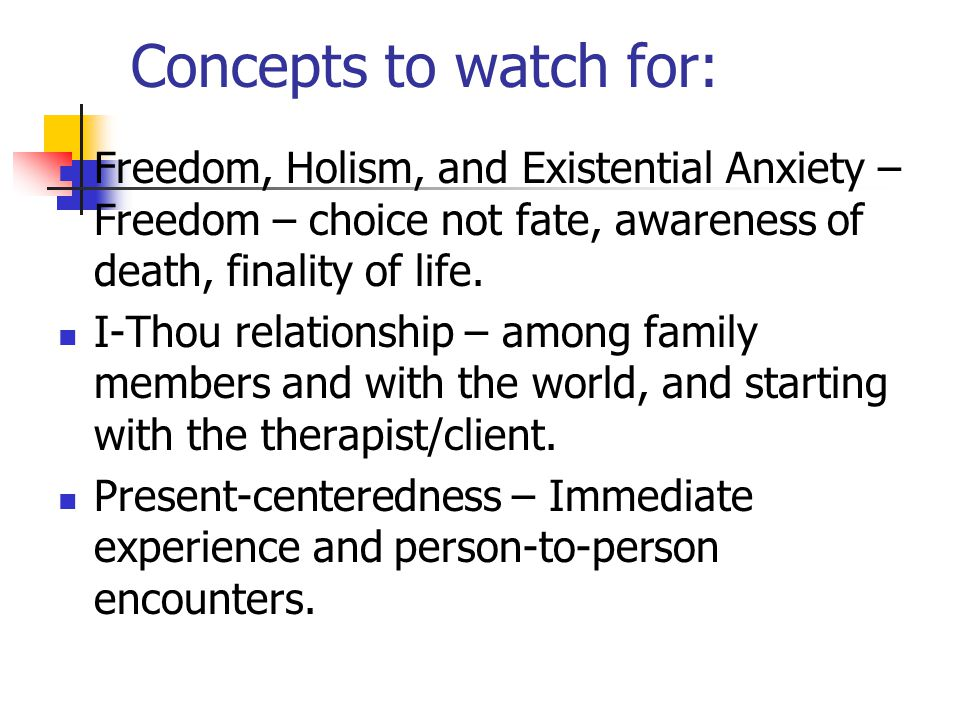 Concepts to watch for: Freedom, Holism, and Existential Anxiety – Freedom – choice not fate, awareness of death, finality of life. I-Thou relationship