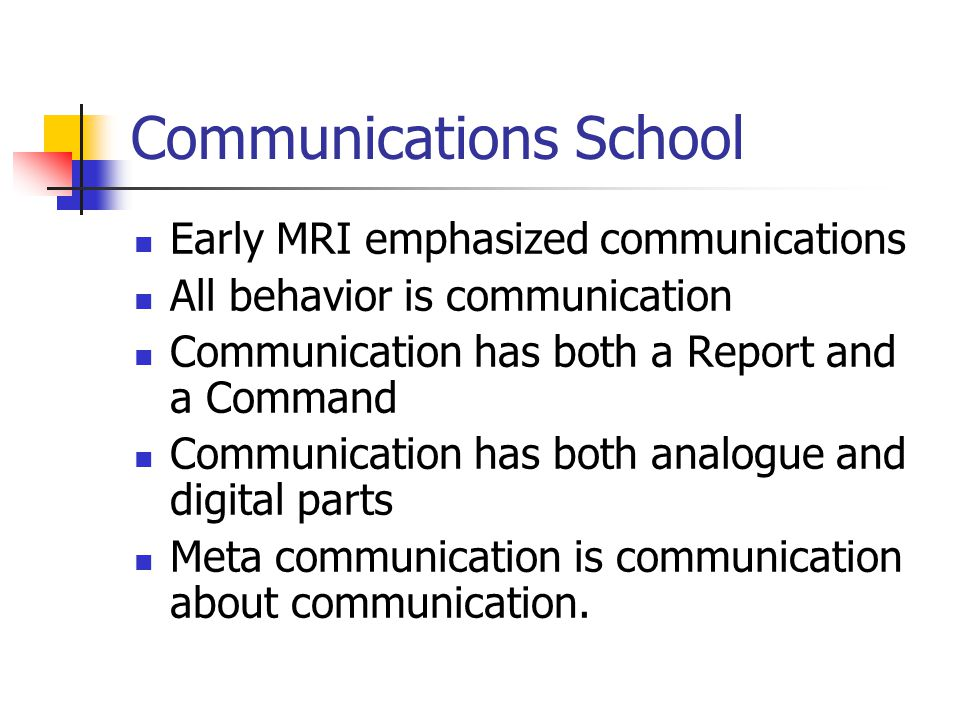 Communications School Early MRI emphasized communications All behavior is communication Communication has both a Report and a Command Communication ha