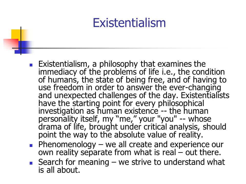 Existentialism Existentialism, a philosophy that examines the immediacy of the problems of life i.e., the condition of humans, the state of being free