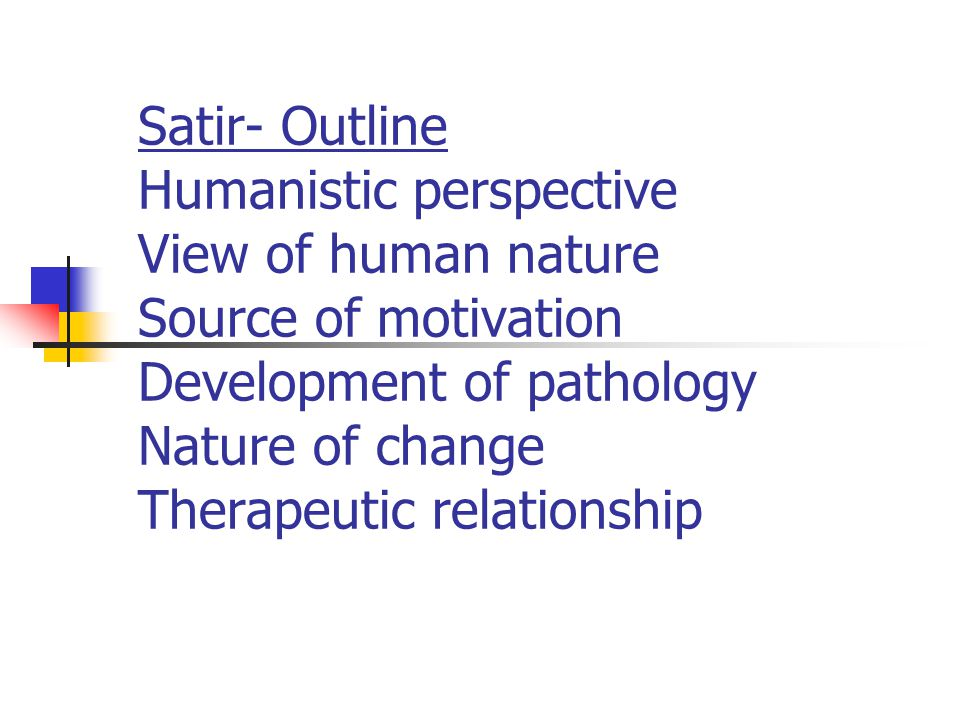 Satir- Outline Humanistic perspective View of human nature Source of motivation Development of pathology Nature of change Therapeutic relationship