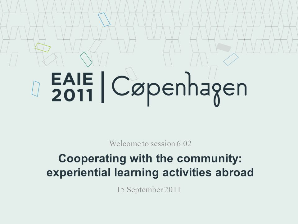 Cooperating with the community: experiential learning activities abroad Welcome to session 6.02 15 September 2011