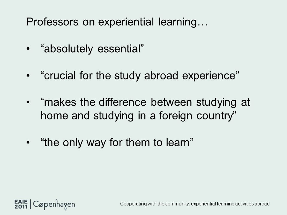 Cooperating with the community: experiential learning activities abroad Professors on experiential learning… absolutely essential crucial for the study abroad experience makes the difference between studying at home and studying in a foreign country the only way for them to learn