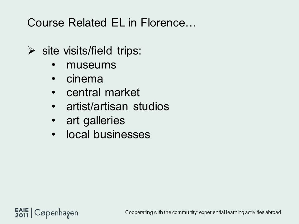Cooperating with the community: experiential learning activities abroad Course Related EL in Florence…  site visits/field trips: museums cinema central market artist/artisan studios art galleries local businesses