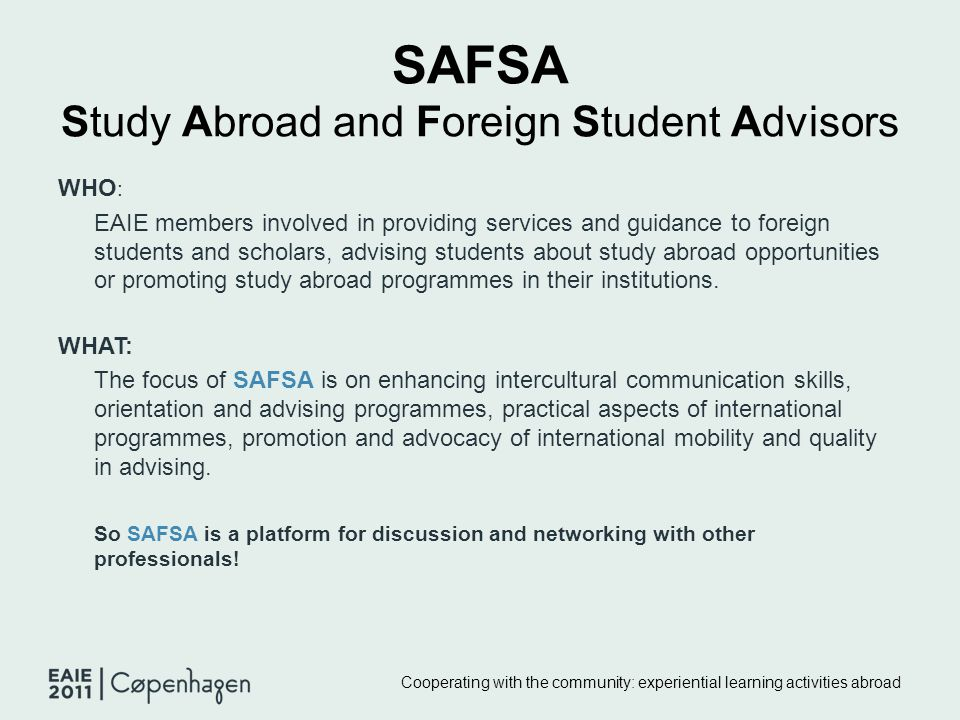 SAFSA Study Abroad and Foreign Student Advisors WHO : EAIE members involved in providing services and guidance to foreign students and scholars, advis
