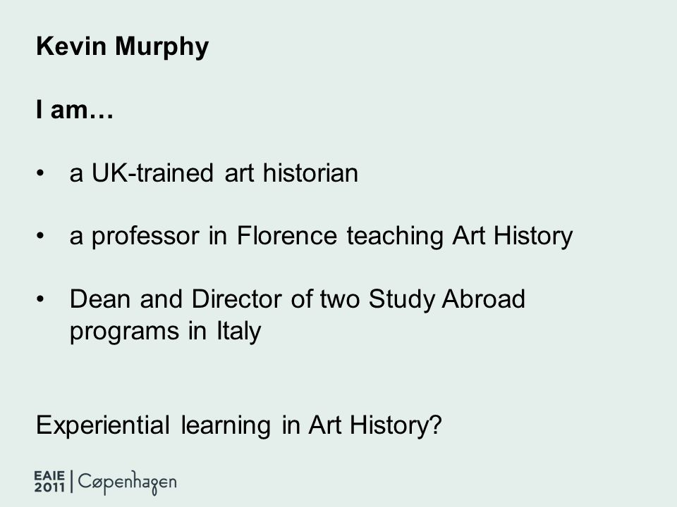 Kevin Murphy I am… a UK-trained art historian a professor in Florence teaching Art History Dean and Director of two Study Abroad programs in Italy Exp