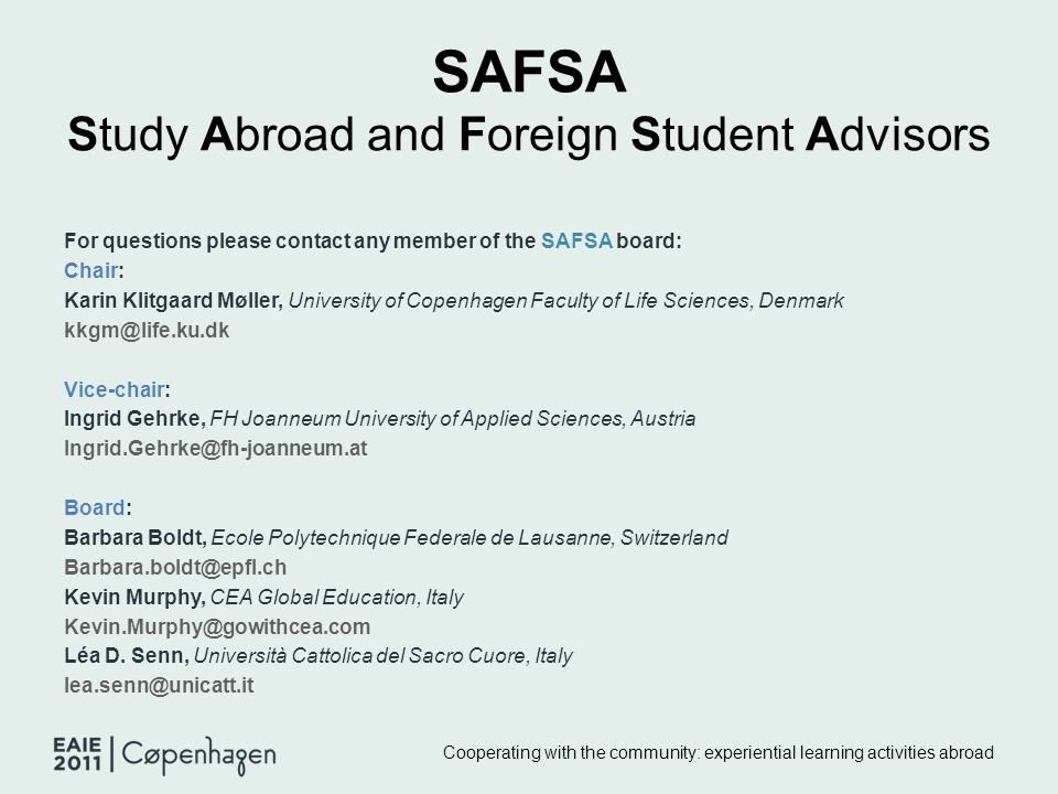 SAFSA Study Abroad and Foreign Student Advisors For questions please contact any member of the SAFSA board: Chair: Karin Klitgaard Møller, University of Copenhagen Faculty of Life Sciences, Denmark kkgm@life.ku.dk Vice-chair: Ingrid Gehrke, FH Joanneum University of Applied Sciences, Austria Ingrid.Gehrke@fh-joanneum.at Board: Barbara Boldt, Ecole Polytechnique Federale de Lausanne, Switzerland Barbara.boldt@epfl.ch Kevin Murphy, CEA Global Education, Italy Kevin.Murphy@gowithcea.com Léa D.