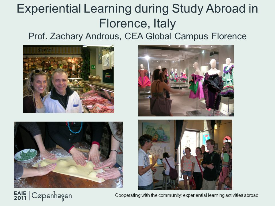 Experiential Learning during Study Abroad in Florence, Italy Prof. Zachary Androus, CEA Global Campus Florence Cooperating with the community: experie