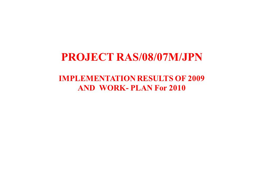 PROJECT RAS/08/07M/JPN IMPLEMENTATION RESULTS OF 2009 AND WORK- PLAN For 2010