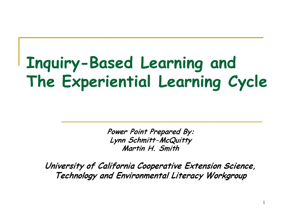 1 Inquiry-Based Learning and The Experiential Learning Cycle Power Point Prepared By: Lynn Schmitt-McQuitty Martin H.