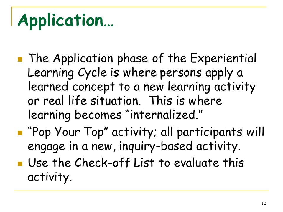 12 Application… The Application phase of the Experiential Learning Cycle is where persons apply a learned concept to a new learning activity or real life situation.