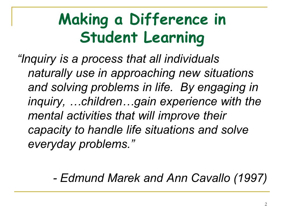 2 Making a Difference in Student Learning Inquiry is a process that all individuals naturally use in approaching new situations and solving problems in life.