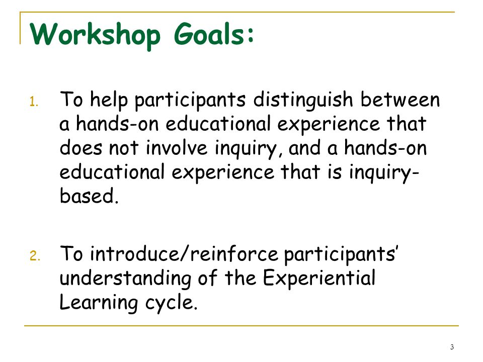 3 Workshop Goals: 1. To help participants distinguish between a hands-on educational experience that does not involve inquiry, and a hands-on educatio