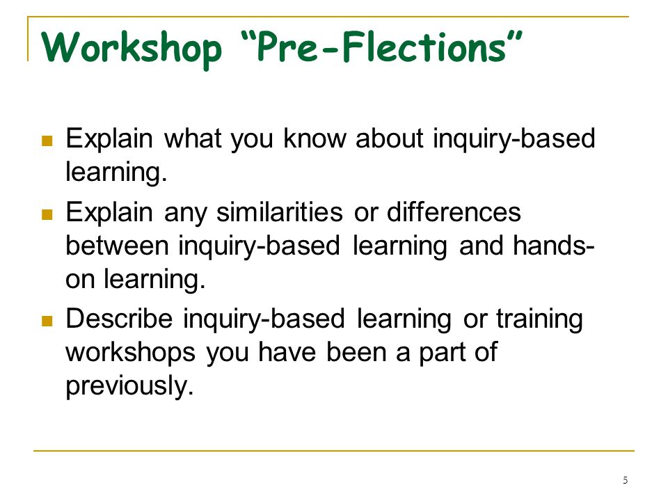 5 Workshop Pre-Flections Explain what you know about inquiry-based learning.