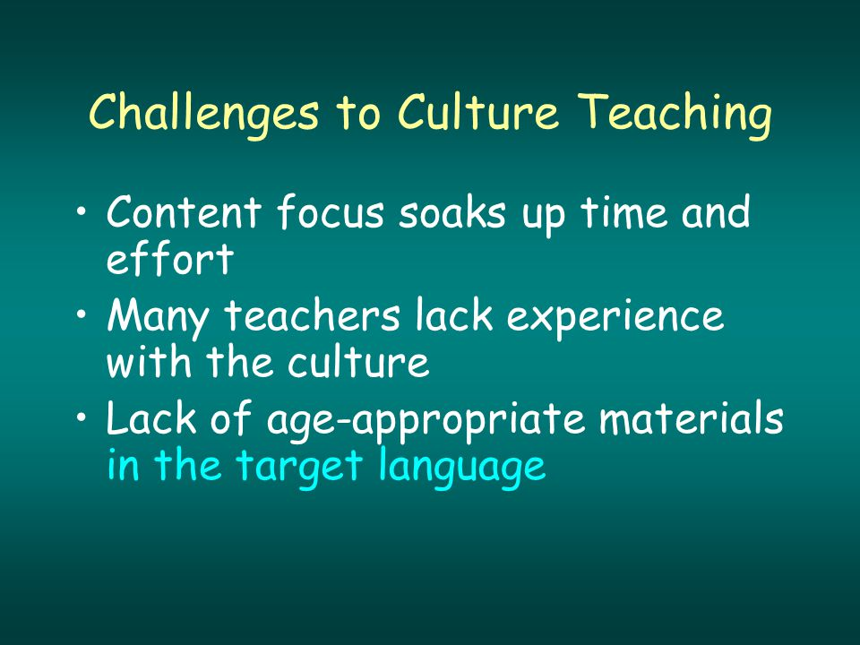Challenges to Culture Teaching Content focus soaks up time and effort Many teachers lack experience with the culture Lack of age-appropriate materials in the target language
