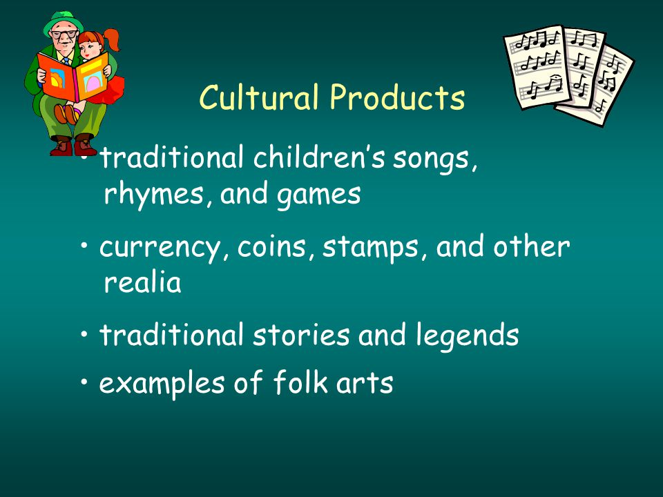 Cultural Products traditional children's songs, rhymes, and games currency, coins, stamps, and other realia traditional stories and legends examples of folk arts